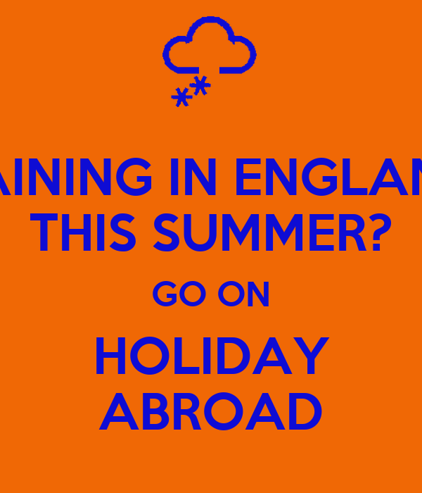 RAINING IN ENGLAND THIS SUMMER? GO ON HOLIDAY ABROAD