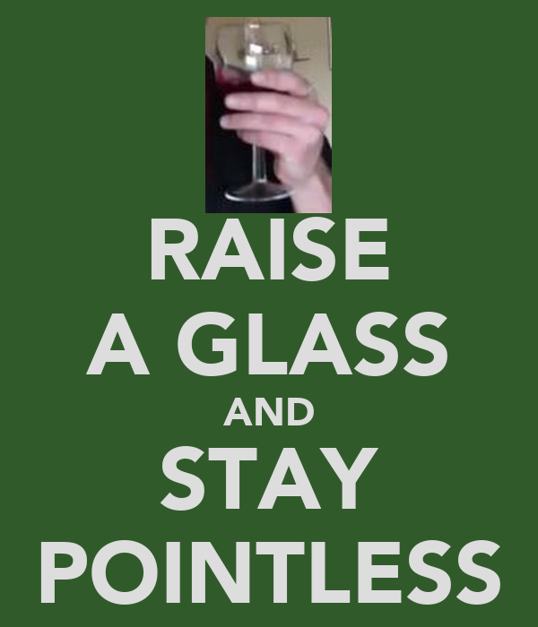 RAISE A GLASS AND STAY POINTLESS