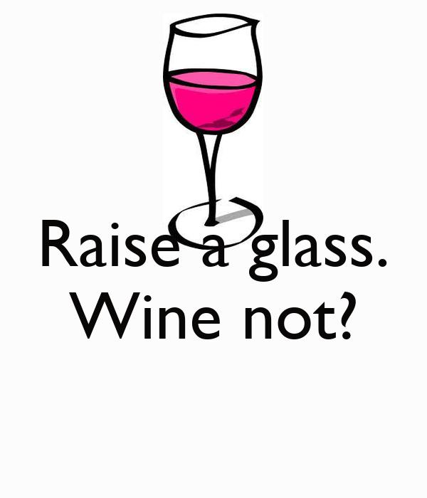 Raise a glass. Wine not?