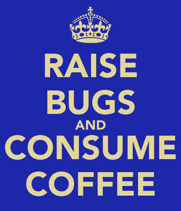 RAISE BUGS AND CONSUME COFFEE