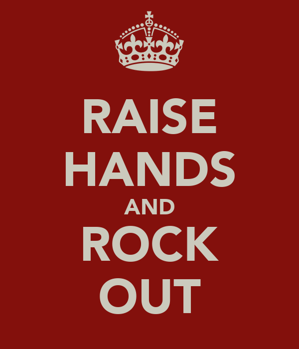 RAISE HANDS AND ROCK OUT