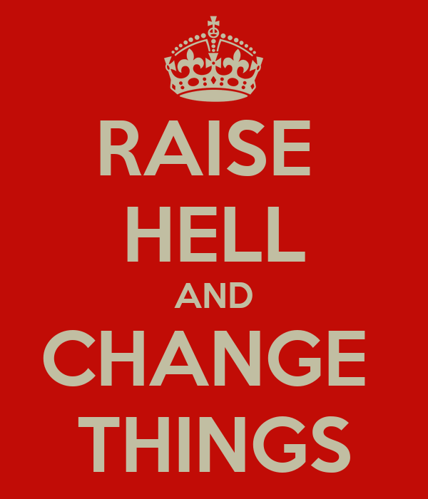 RAISE  HELL AND CHANGE  THINGS