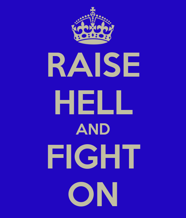 RAISE HELL AND FIGHT ON