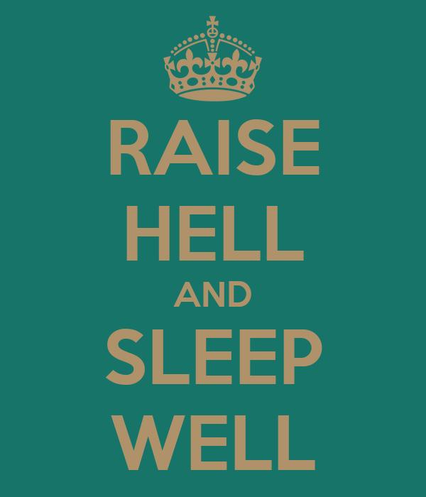 RAISE HELL AND SLEEP WELL