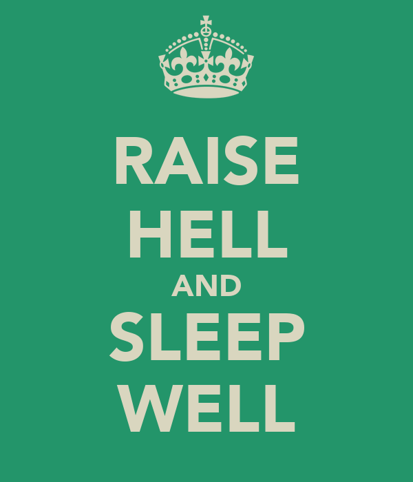 RAISE HELL AND SLEEP WELL