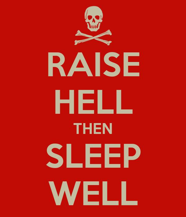 RAISE HELL THEN SLEEP WELL