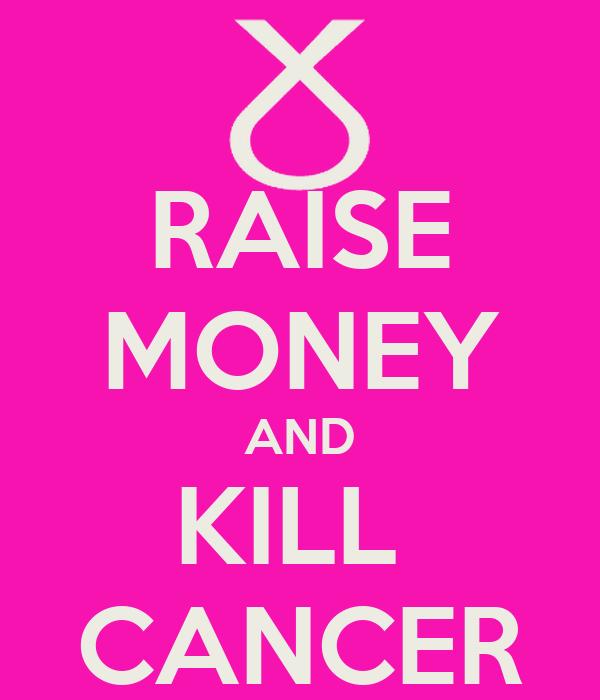 RAISE MONEY AND KILL  CANCER