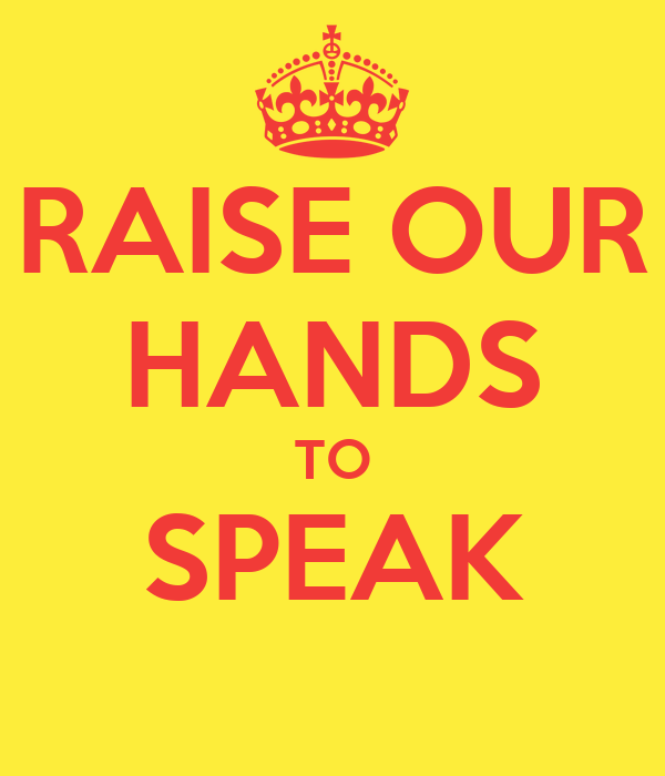 RAISE OUR HANDS TO SPEAK