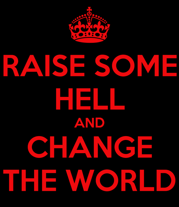 RAISE SOME HELL AND CHANGE THE WORLD