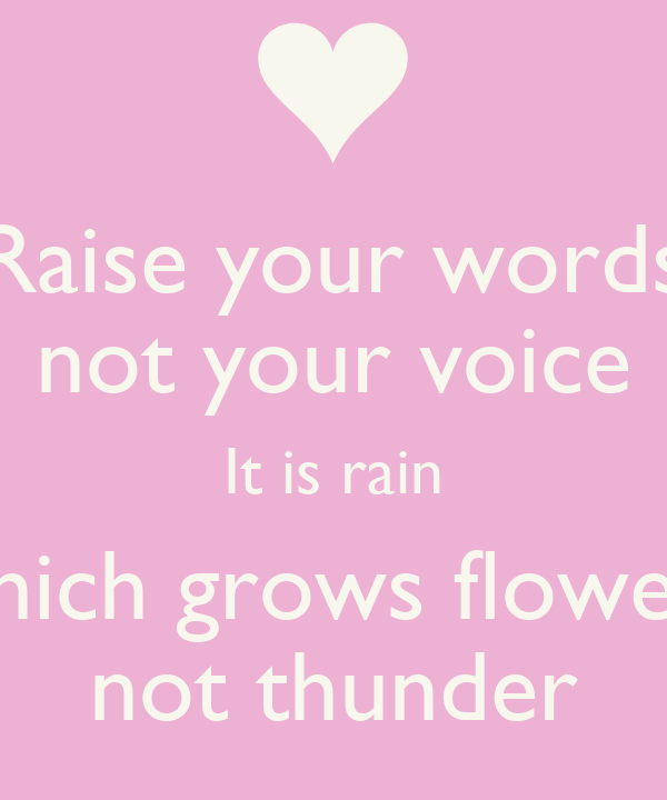Raise your words not your voice It is rain which grows flowers not ...