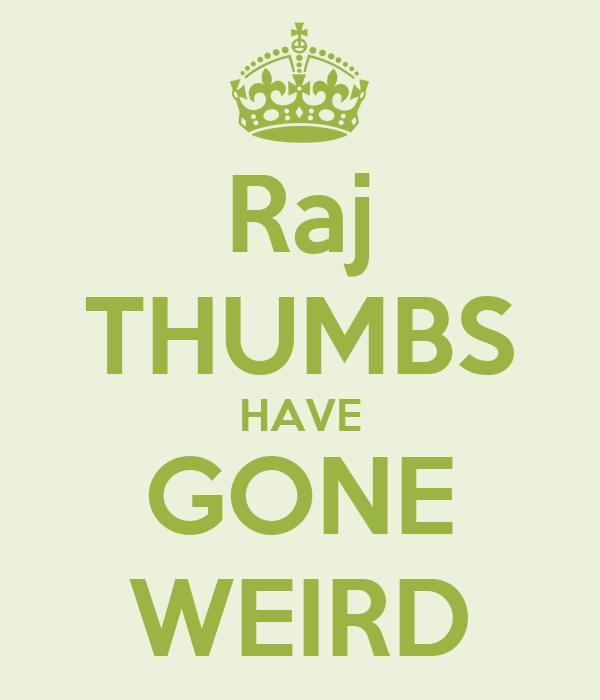 Raj THUMBS HAVE GONE WEIRD
