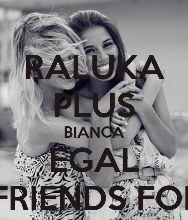 RALUKA PLUS BIANCA EGAL BEST FRIENDS FOREVER