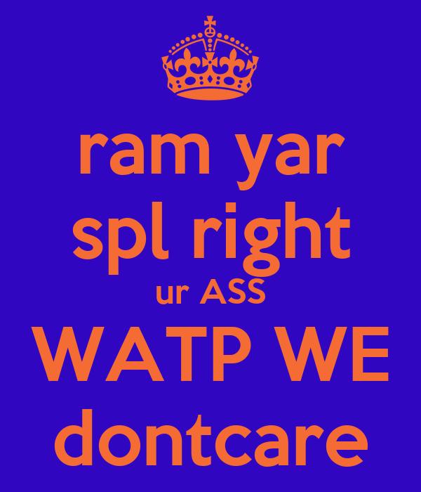 ram yar spl right ur ASS WATP WE dontcare