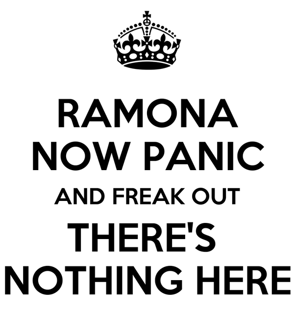 RAMONA NOW PANIC AND FREAK OUT THERE'S  NOTHING HERE