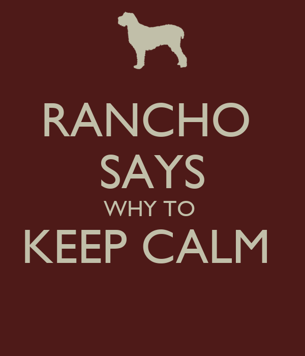 RANCHO  SAYS WHY TO  KEEP CALM