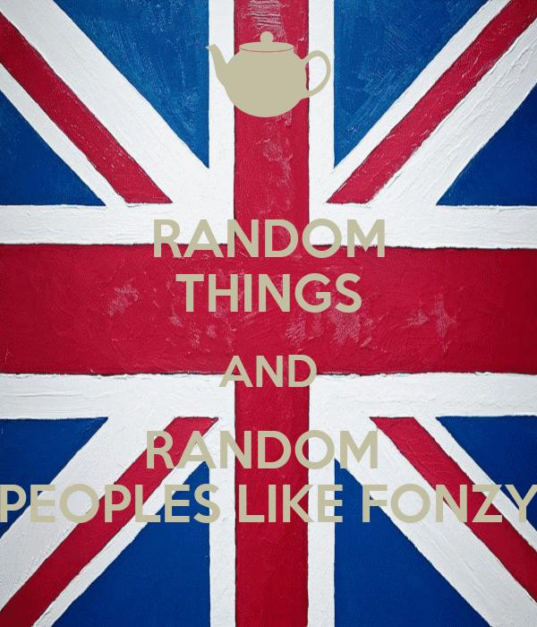 RANDOM THINGS AND RANDOM  PEOPLES LIKE FONZY