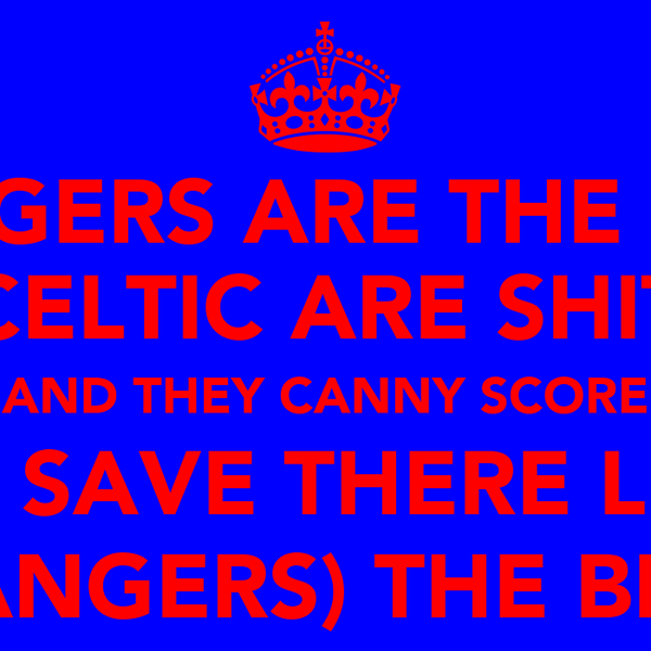 RANGERS ARE THE BEST CELTIC ARE SHIT AND THEY CANNY SCORE TO SAVE THERE LIFE (RANGERS) THE BEST