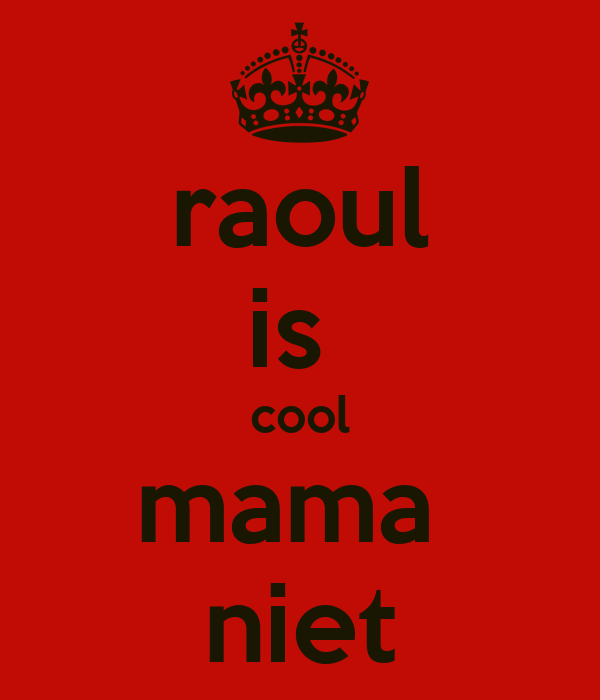 raoul is  cool mama  niet