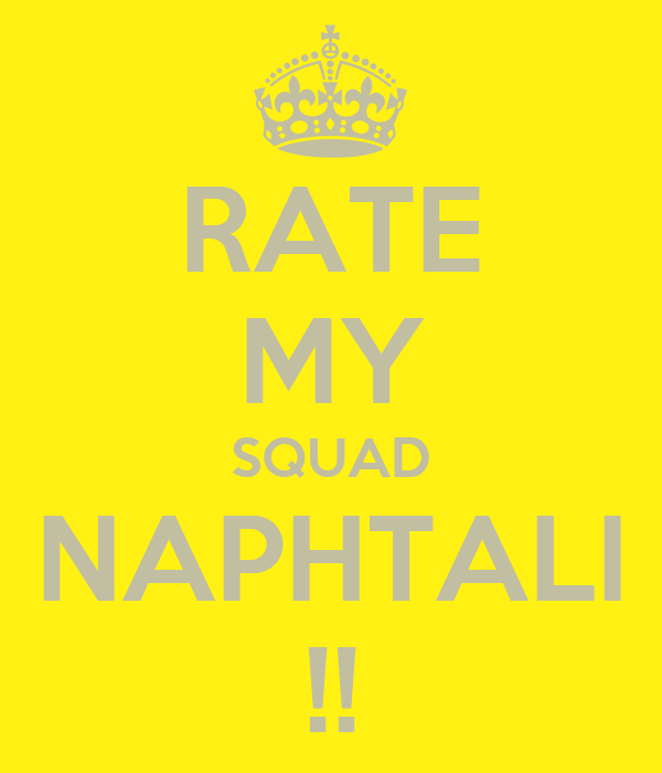 RATE MY SQUAD NAPHTALI !!