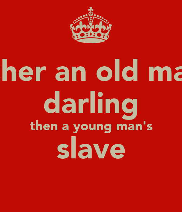 Rather an old man's darling then a young man's slave