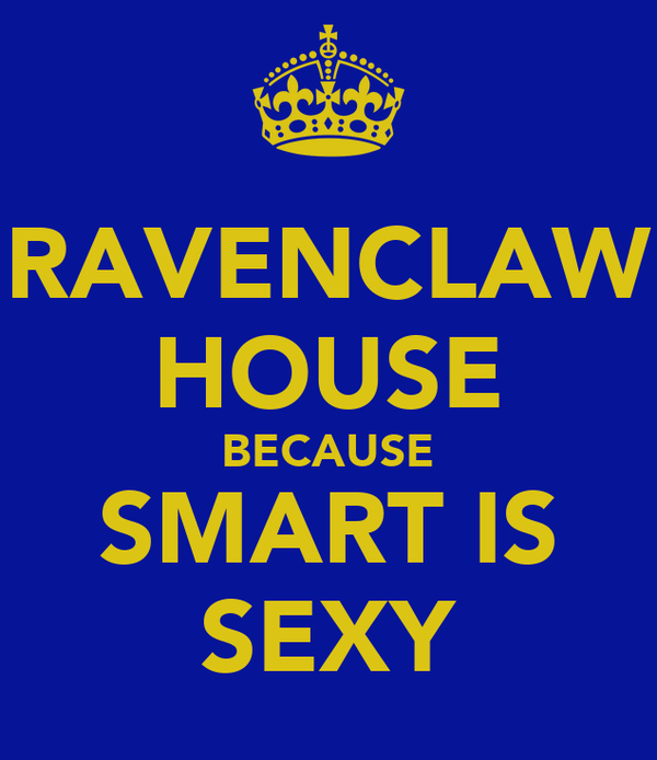 RAVENCLAW HOUSE BECAUSE SMART IS SEXY
