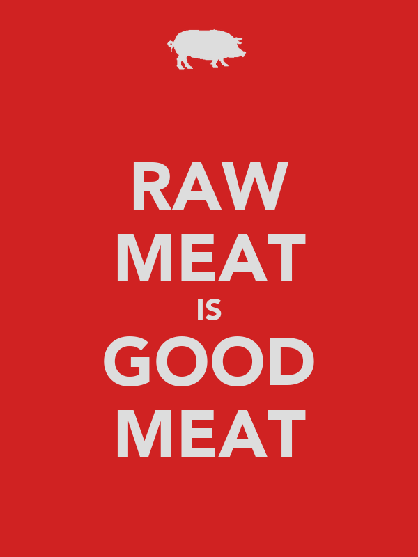RAW MEAT IS GOOD MEAT