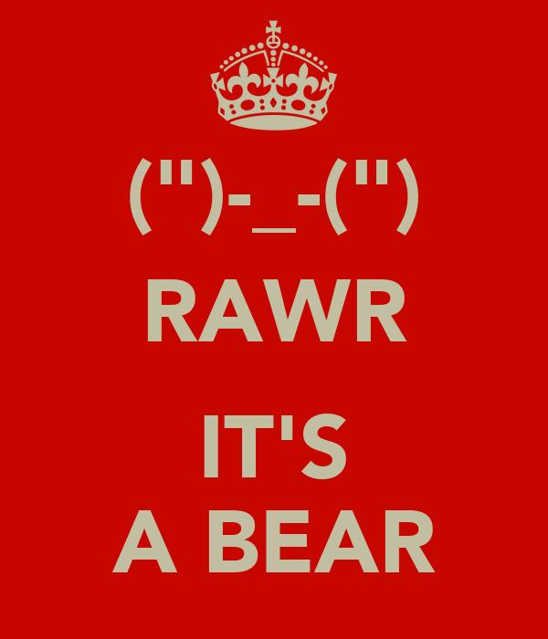 "("")-_-("") RAWR  IT'S A BEAR"