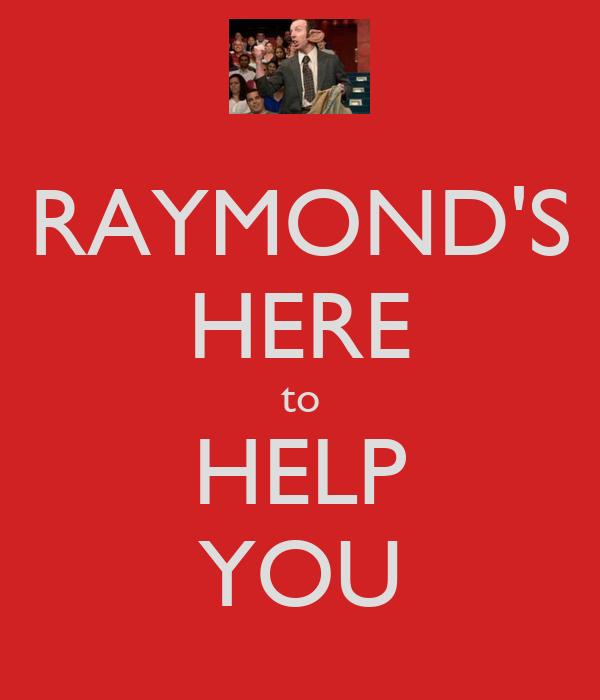 RAYMOND'S HERE to HELP YOU