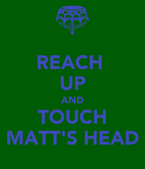 REACH  UP AND TOUCH MATT'S HEAD