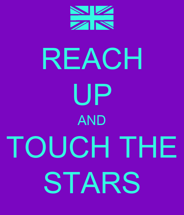 REACH UP AND TOUCH THE STARS