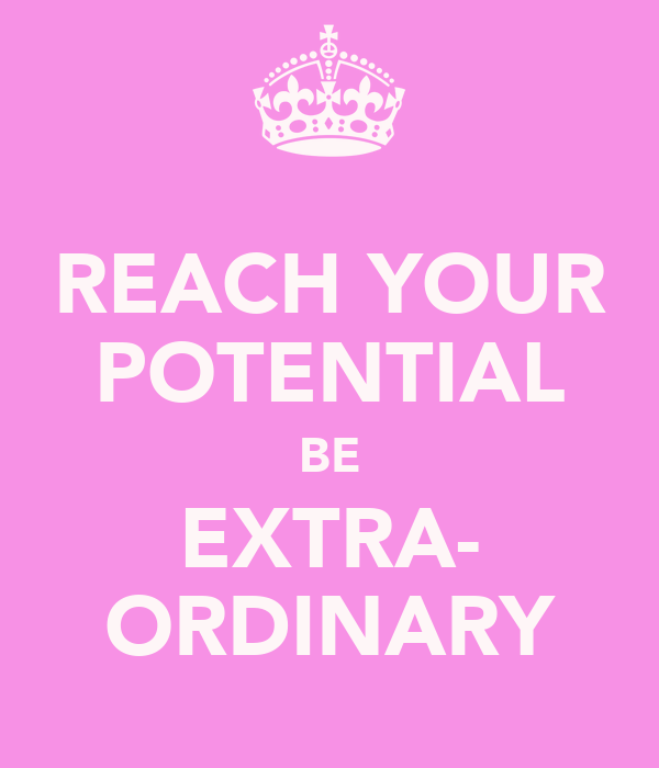 REACH YOUR POTENTIAL BE EXTRA- ORDINARY