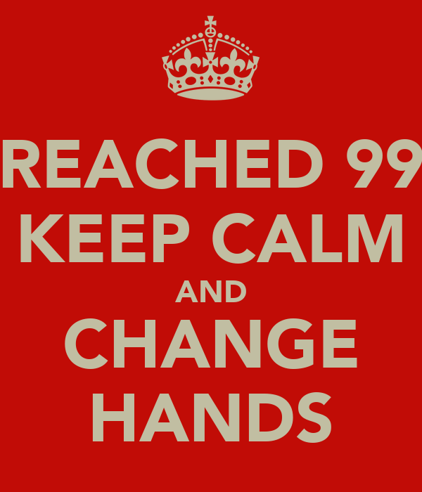 REACHED 99 KEEP CALM AND CHANGE HANDS