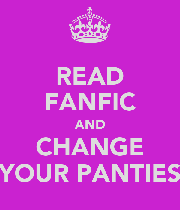 READ FANFIC AND CHANGE YOUR PANTIES