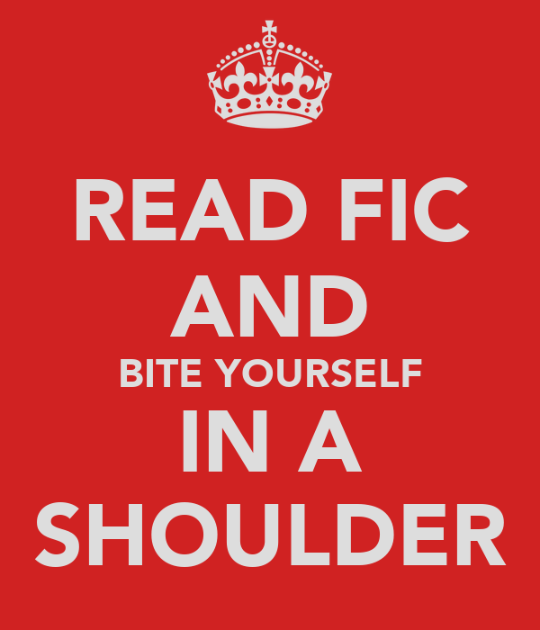 READ FIC AND BITE YOURSELF IN A SHOULDER