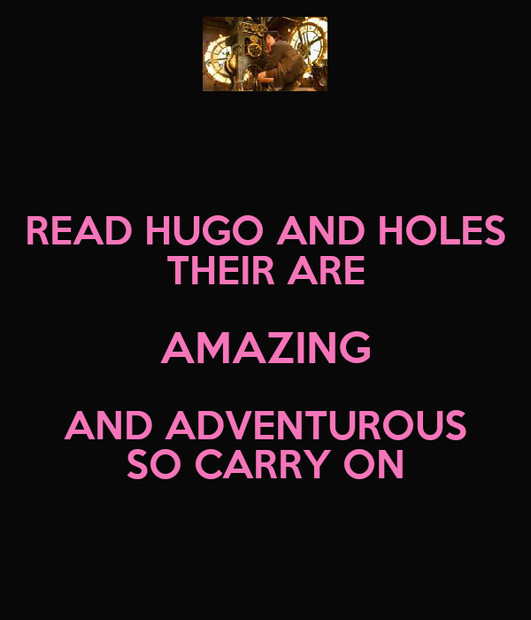 READ HUGO AND HOLES THEIR ARE AMAZING AND ADVENTUROUS SO CARRY ON