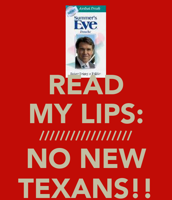 READ MY LIPS: ////////////////// NO NEW TEXANS!!