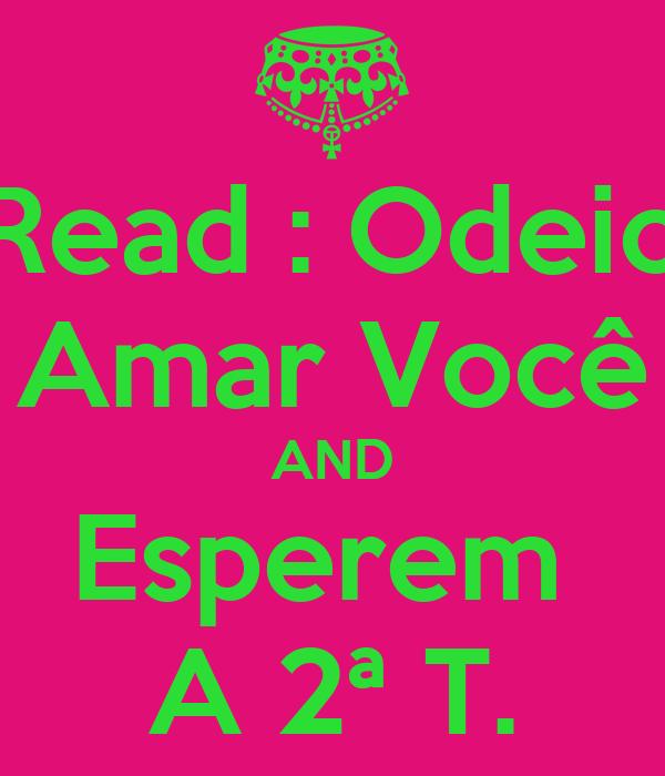 Read : Odeio Amar Você AND Esperem  A 2ª T.