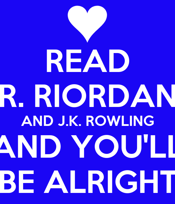 READ  R. RIORDAN  AND J.K. ROWLING AND YOU'LL BE ALRIGHT