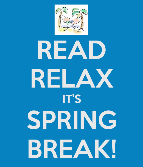 READ RELAX IT'S SPRING BREAK!