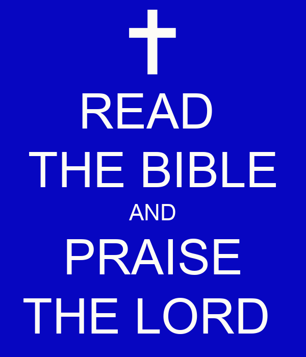 READ  THE BIBLE AND PRAISE THE LORD