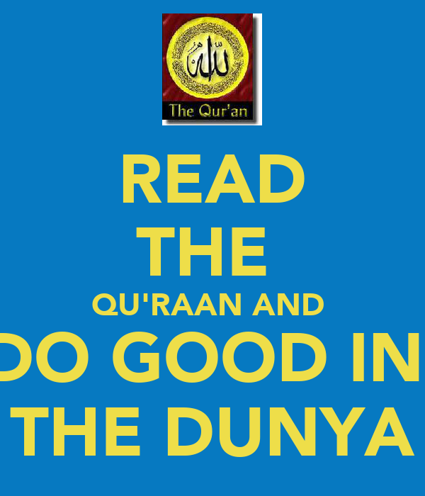 READ THE  QU'RAAN AND  DO GOOD IN  THE DUNYA