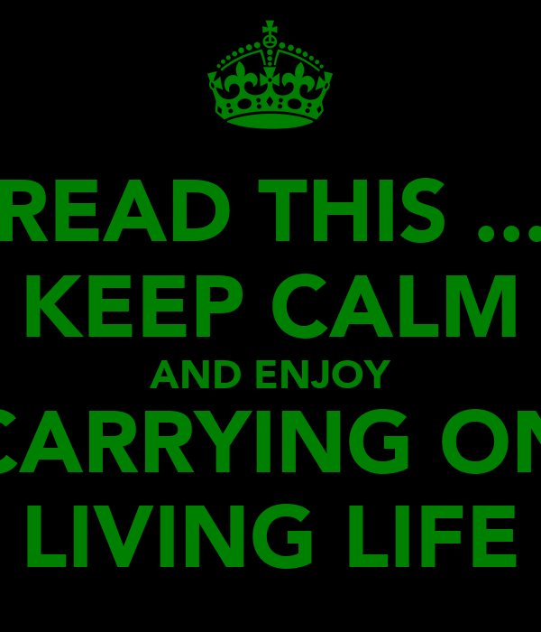READ THIS ... KEEP CALM AND ENJOY CARRYING ON LIVING LIFE