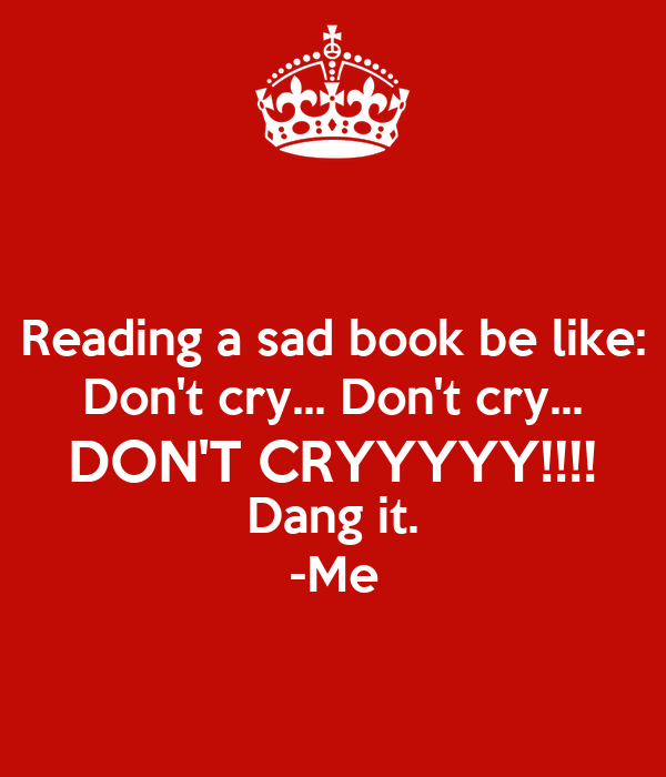 Reading A Sad Book Be Like: Don't Cry... Don't Cry... DON