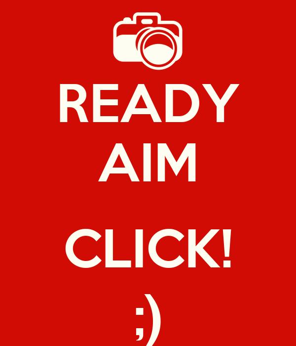READY AIM  CLICK! ;)