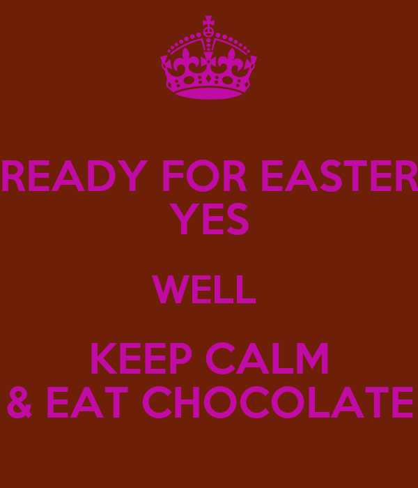 READY FOR EASTER YES WELL  KEEP CALM & EAT CHOCOLATE