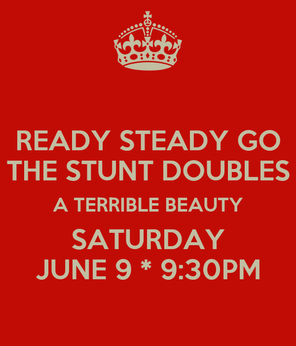READY STEADY GO THE STUNT DOUBLES A TERRIBLE BEAUTY SATURDAY JUNE 9 * 9:30PM