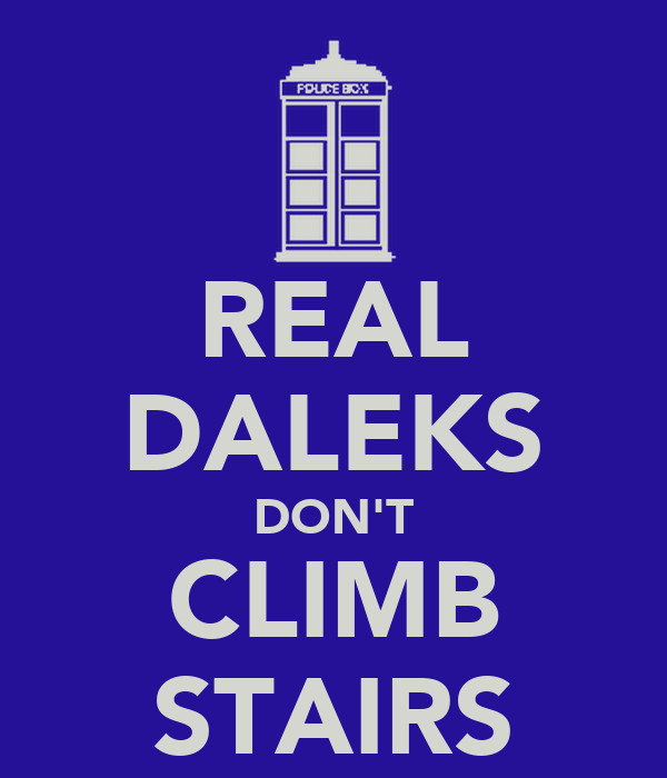 REAL DALEKS DON'T CLIMB STAIRS