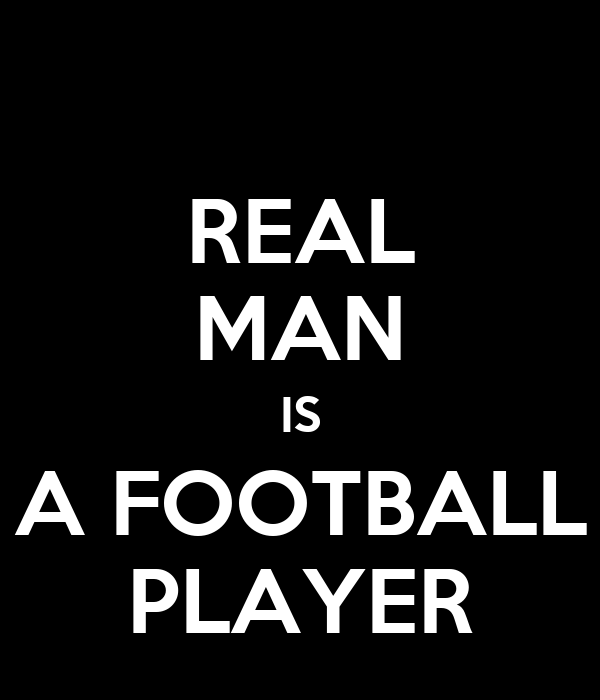 REAL MAN IS A FOOTBALL PLAYER