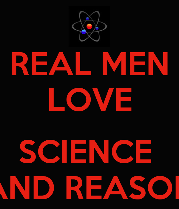 REAL MEN LOVE  SCIENCE  AND REASON