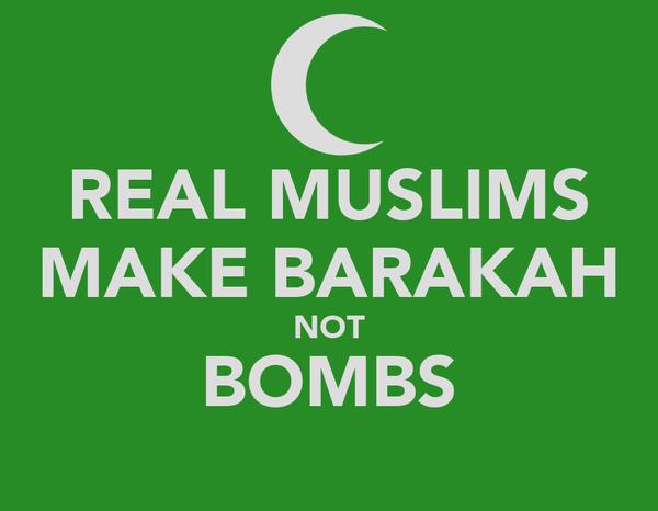 REAL MUSLIMS MAKE BARAKAH NOT BOMBS